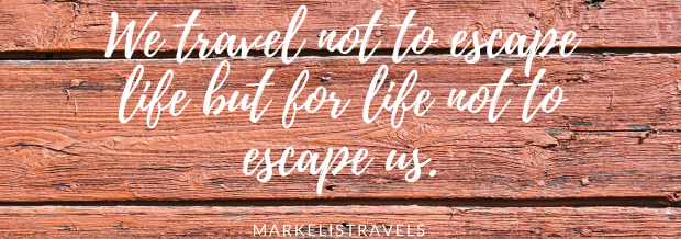 We travel not to escape life but for life not to escape us.
